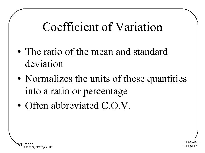 Coefficient of Variation • The ratio of the mean and standard deviation • Normalizes