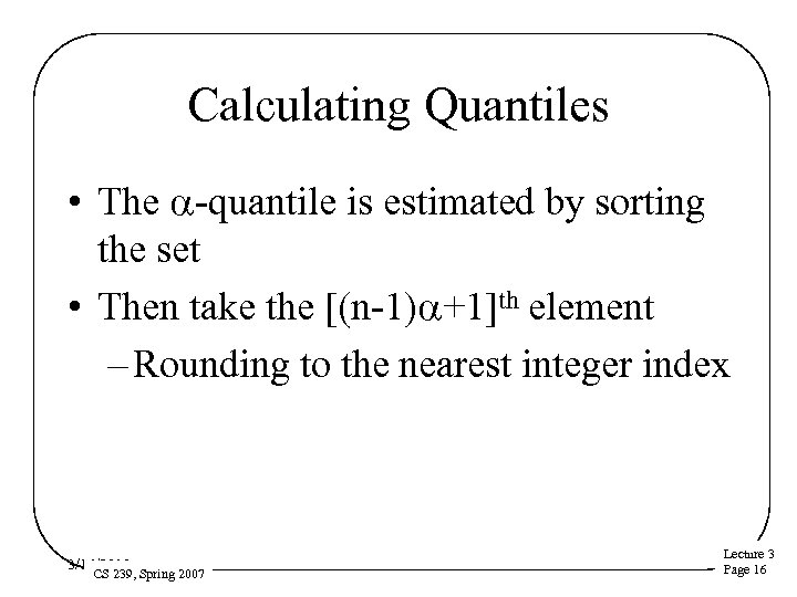 Calculating Quantiles • The a-quantile is estimated by sorting the set • Then take