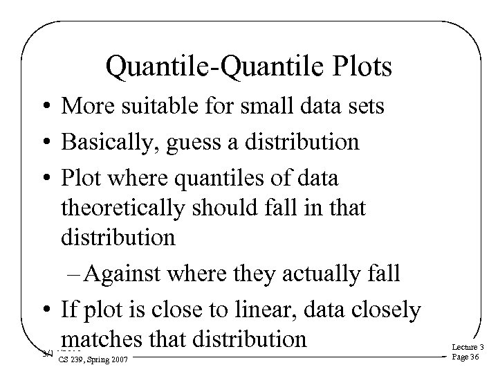 Quantile-Quantile Plots • More suitable for small data sets • Basically, guess a distribution