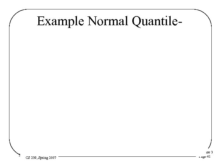 Example Normal Quantile Plot 3/16/2018 CS 239, Spring 2007 Lecture 3 Page 41