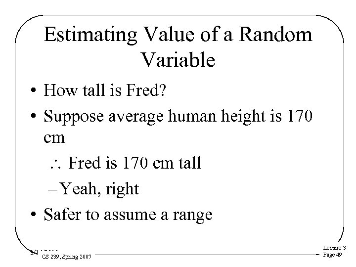 Estimating Value of a Random Variable • How tall is Fred? • Suppose average