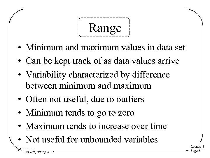 Range • Minimum and maximum values in data set • Can be kept track