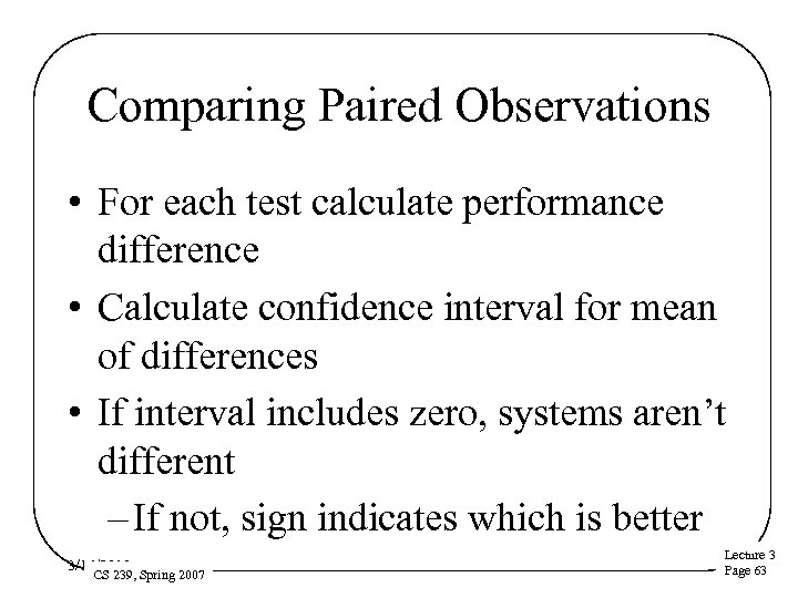 Comparing Paired Observations • For each test calculate performance difference • Calculate confidence interval