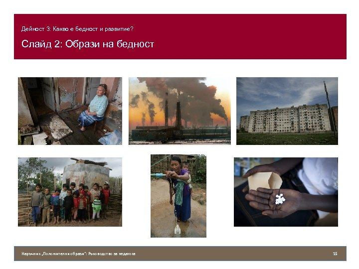"""Дейност 3: Какво е бедност и развитие? Слайд 2: Образи на бедност Наръчник """"Положителни"""