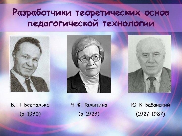 Разработчики теоретических основ педагогической технологии В. П. Беспалько Н. Ф. Талызина Ю. К. Бабанский