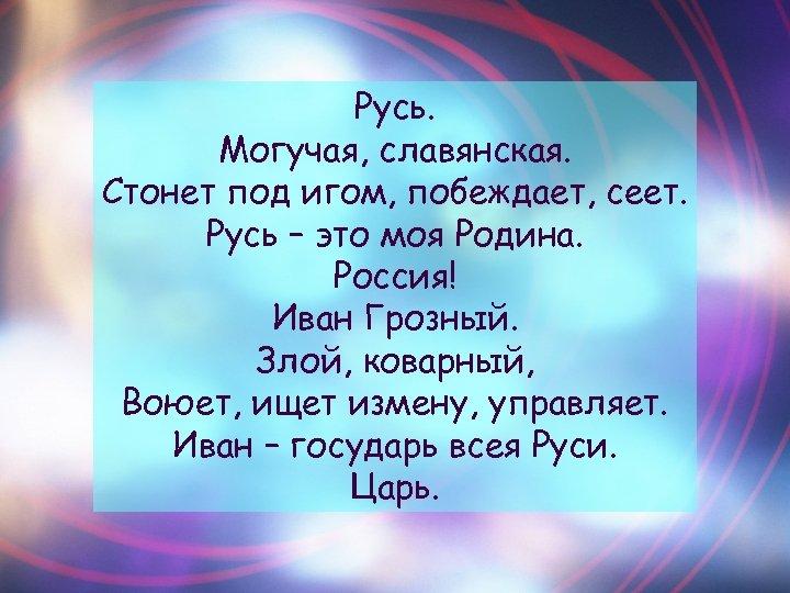 Русь. Могучая, славянская. Стонет под игом, побеждает, сеет. Русь – это моя Родина. Россия!