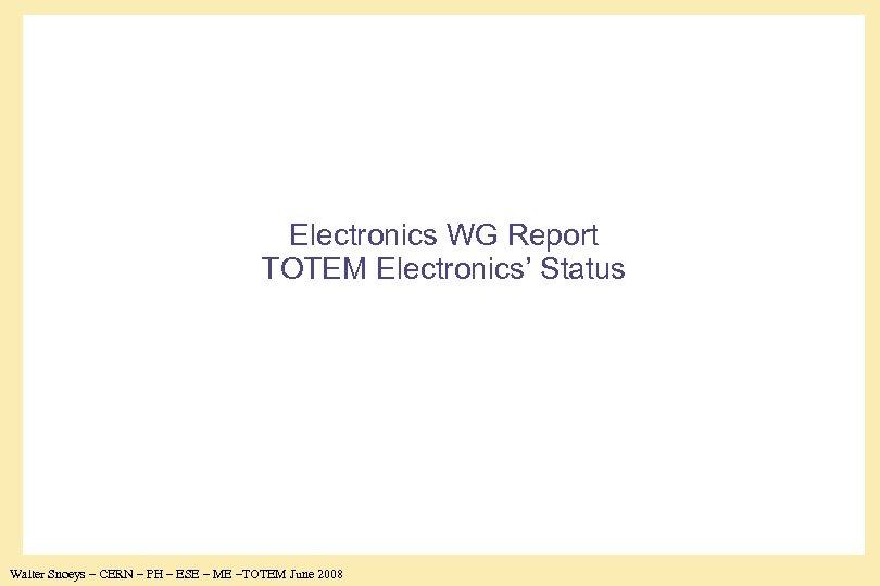 Electronics WG Report TOTEM Electronics' Status Walter Snoeys – CERN – PH – ESE