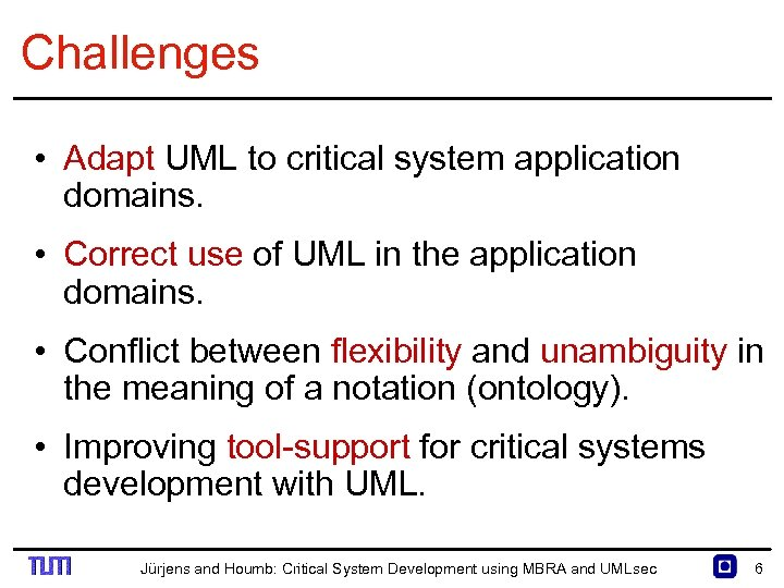 Challenges • Adapt UML to critical system application domains. • Correct use of UML