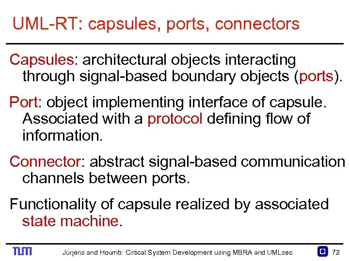 UML RT: capsules, ports, connectors Capsules: architectural objects interacting through signal based boundary objects