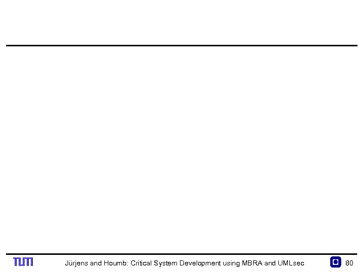 Jürjens and Houmb: Critical System Development using MBRA and UMLsec 80