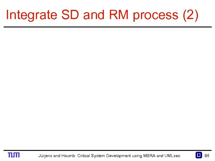 Integrate SD and RM process (2) Jürjens and Houmb: Critical System Development using MBRA