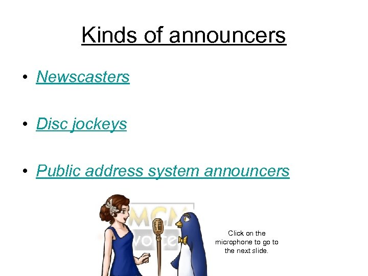 Kinds of announcers • Newscasters • Disc jockeys • Public address system announcers Click