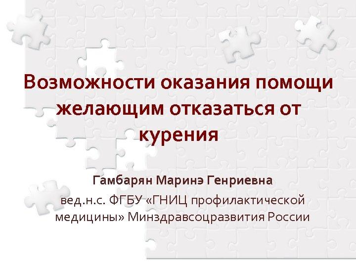Возможности оказания помощи желающим отказаться от курения Гамбарян Маринэ Генриевна вед. н. с. ФГБУ