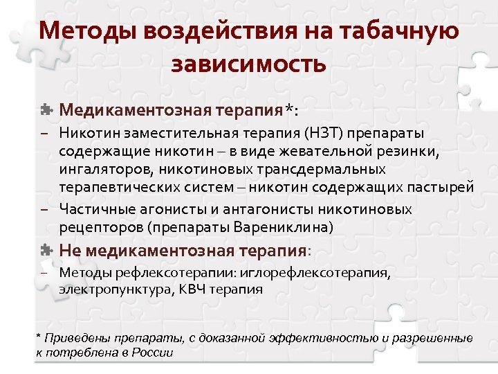 Методы воздействия на табачную зависимость Медикаментозная терапия*: − Никотин заместительная терапия (НЗТ) препараты содержащие