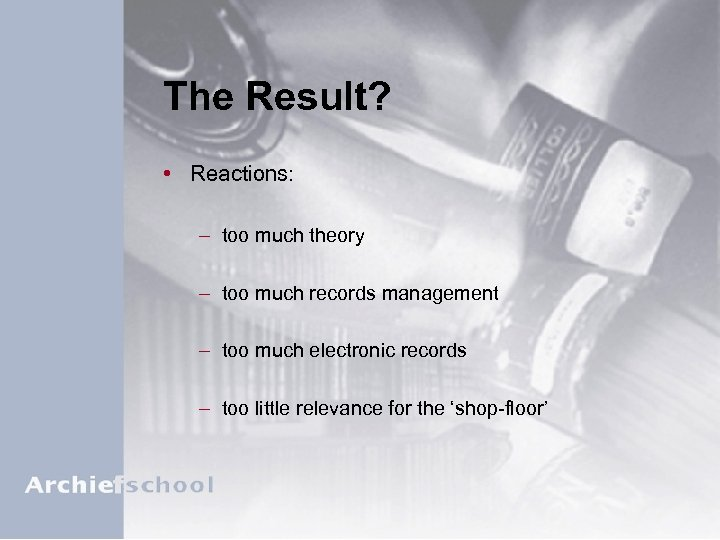 The Result? • Reactions: – too much theory – too much records management –