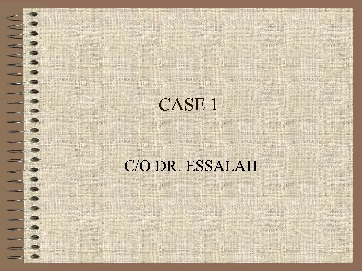CASE 1 C/O DR. ESSALAH