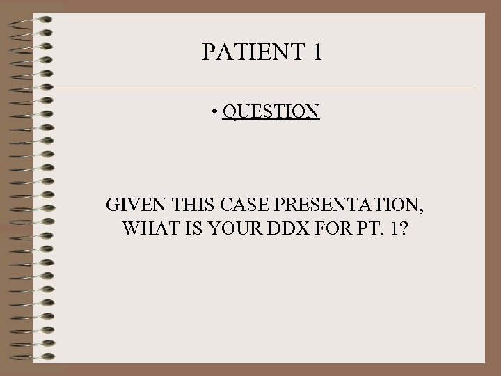 PATIENT 1 • QUESTION GIVEN THIS CASE PRESENTATION, WHAT IS YOUR DDX FOR PT.