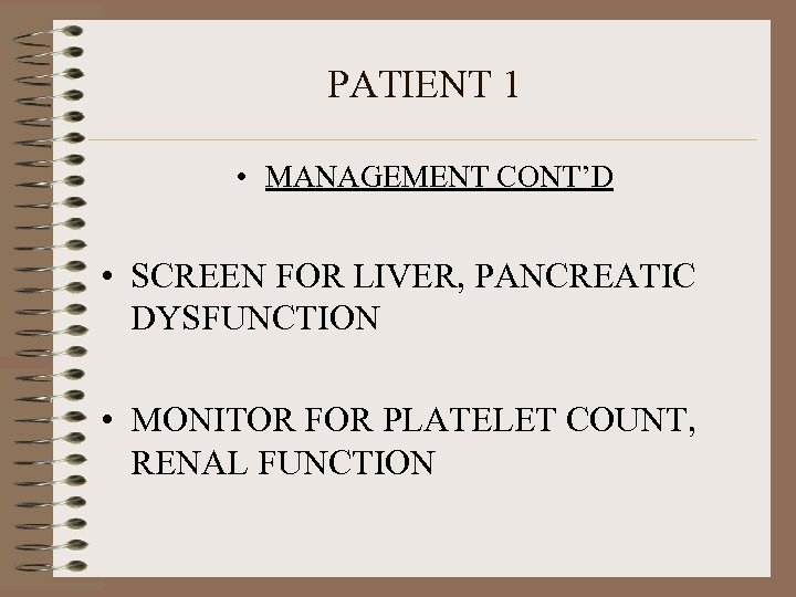 PATIENT 1 • MANAGEMENT CONT'D • SCREEN FOR LIVER, PANCREATIC DYSFUNCTION • MONITOR FOR