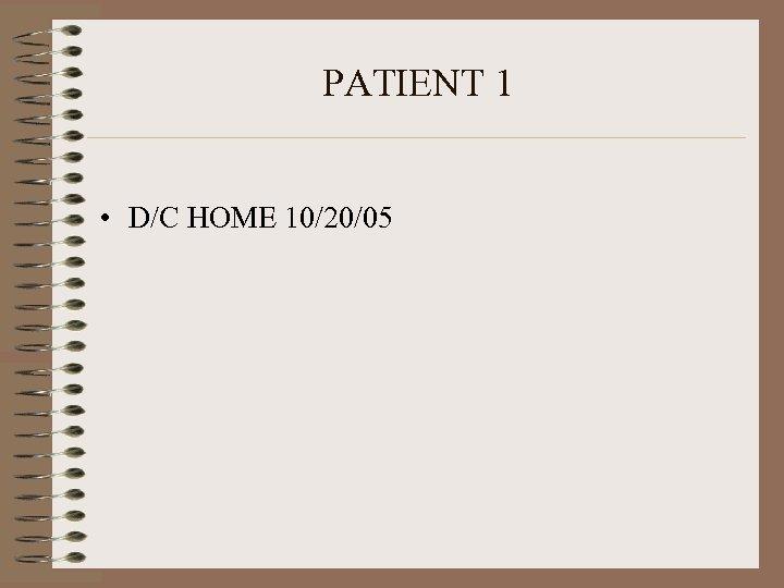 PATIENT 1 • D/C HOME 10/20/05