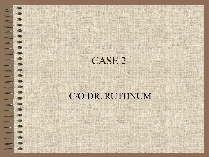 CASE 2 C/O DR. RUTHNUM