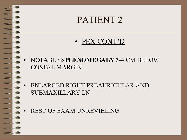 PATIENT 2 • PEX CONT'D • NOTABLE SPLENOMEGALY 3 -4 CM BELOW COSTAL MARGIN