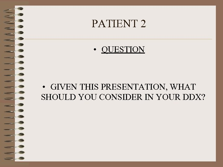 PATIENT 2 • QUESTION • GIVEN THIS PRESENTATION, WHAT SHOULD YOU CONSIDER IN YOUR
