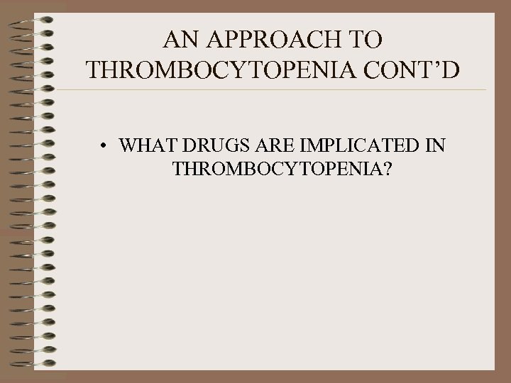 AN APPROACH TO THROMBOCYTOPENIA CONT'D • WHAT DRUGS ARE IMPLICATED IN THROMBOCYTOPENIA?