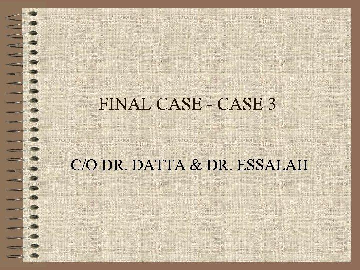 FINAL CASE - CASE 3 C/O DR. DATTA & DR. ESSALAH