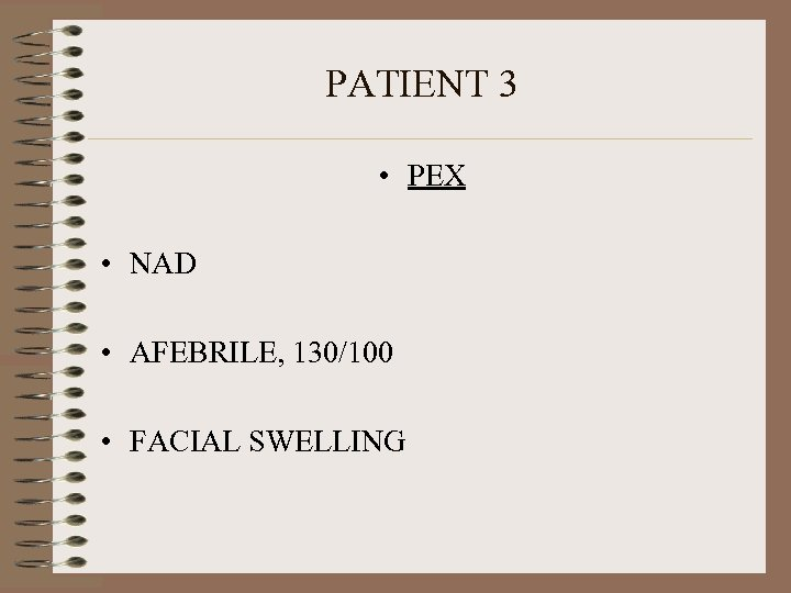 PATIENT 3 • PEX • NAD • AFEBRILE, 130/100 • FACIAL SWELLING