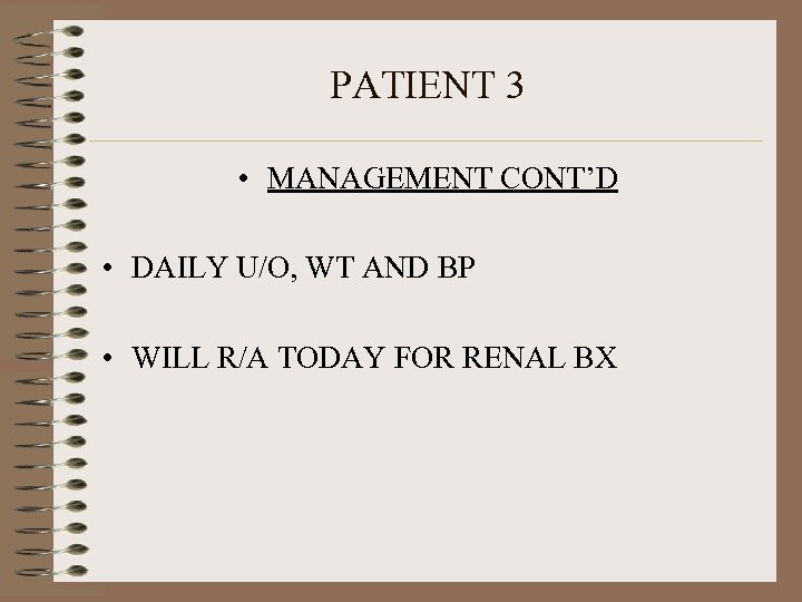 PATIENT 3 • MANAGEMENT CONT'D • DAILY U/O, WT AND BP • WILL R/A