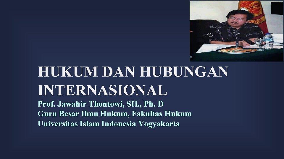 HUKUM DAN HUBUNGAN INTERNASIONAL Prof. Jawahir Thontowi, SH. , Ph. D Guru Besar Ilmu