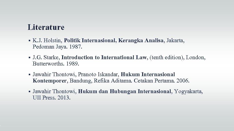 Literature K. J. Holstin, Politik Internasional, Kerangka Analisa, Jakarta, Pedoman Jaya. 1987. J. G.