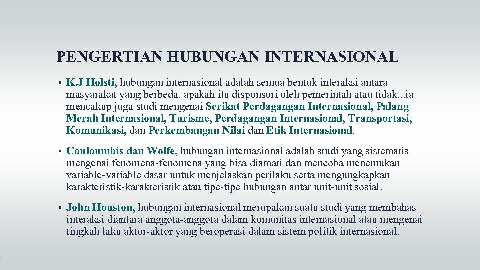 PENGERTIAN HUBUNGAN INTERNASIONAL K. J Holsti, hubungan internasional adalah semua bentuk interaksi antara masyarakat