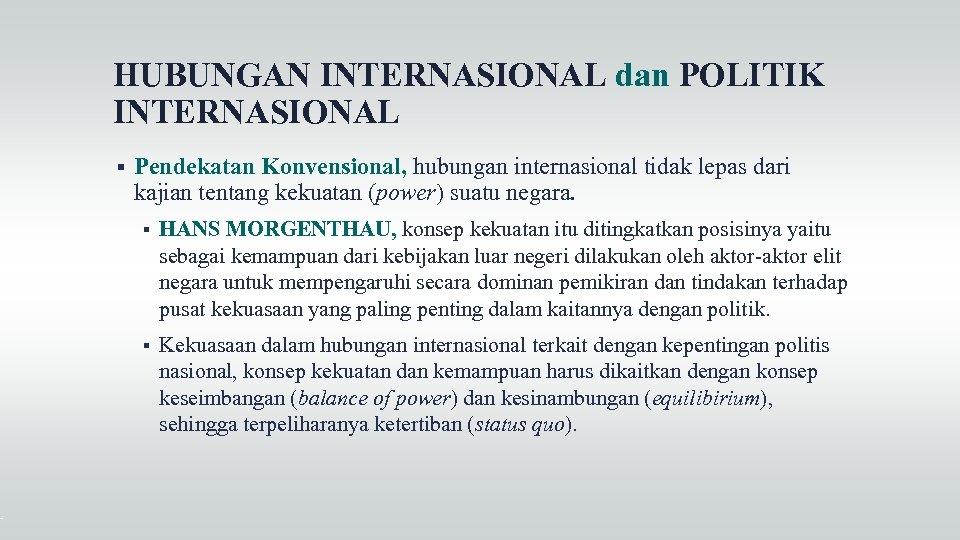 HUBUNGAN INTERNASIONAL dan POLITIK INTERNASIONAL Pendekatan Konvensional, hubungan internasional tidak lepas dari kajian tentang