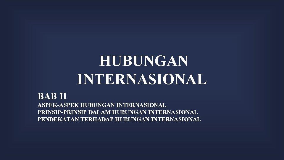 HUBUNGAN INTERNASIONAL BAB II ASPEK-ASPEK HUBUNGAN INTERNASIONAL PRINSIP-PRINSIP DALAM HUBUNGAN INTERNASIONAL PENDEKATAN TERHADAP HUBUNGAN