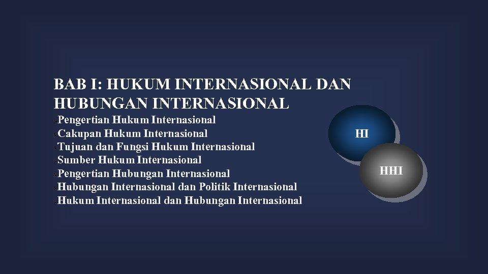BAB I: HUKUM INTERNASIONAL DAN HUBUNGAN INTERNASIONAL Pengertian Hukum Internasional Cakupan Hukum Internasional Tujuan