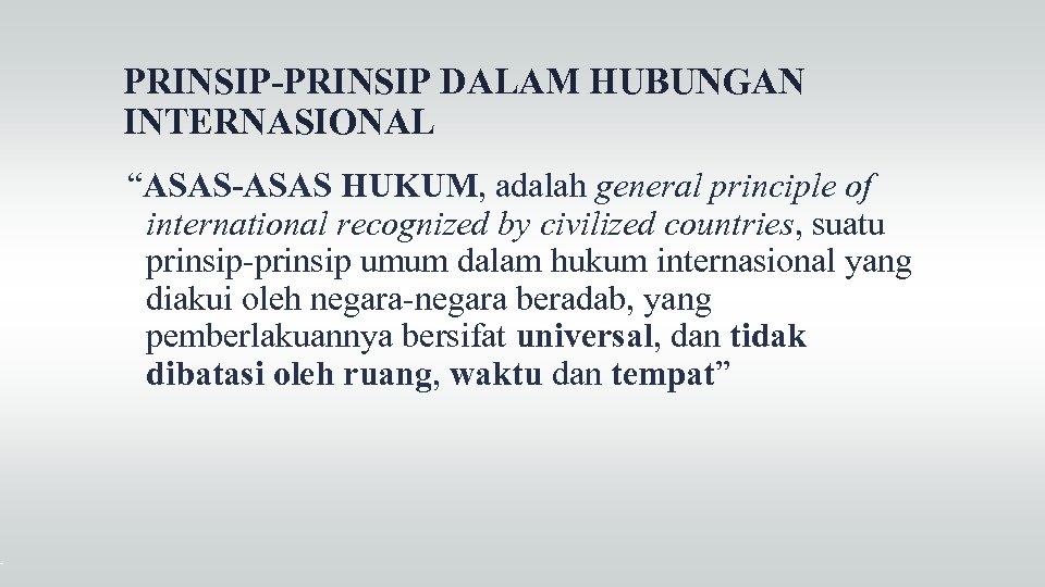 """PRINSIP-PRINSIP DALAM HUBUNGAN INTERNASIONAL """"ASAS-ASAS HUKUM, adalah general principle of international recognized by civilized"""