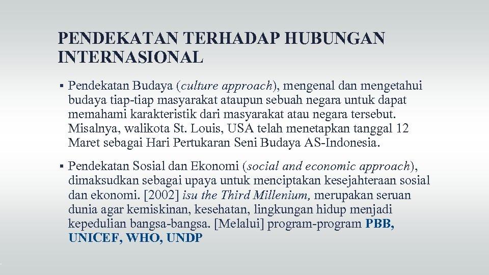 PENDEKATAN TERHADAP HUBUNGAN INTERNASIONAL Pendekatan Budaya (culture approach), mengenal dan mengetahui budaya tiap-tiap masyarakat