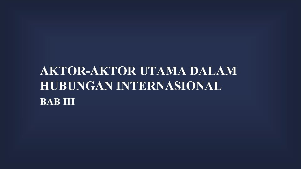 AKTOR-AKTOR UTAMA DALAM HUBUNGAN INTERNASIONAL BAB III