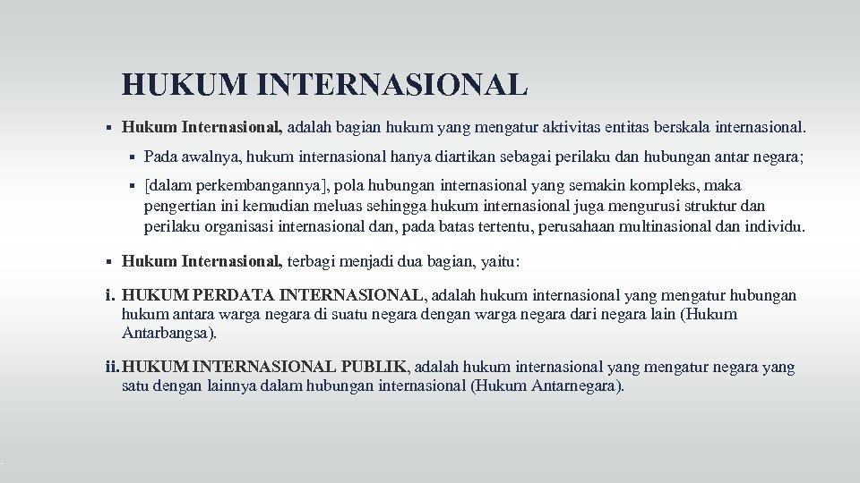 HUKUM INTERNASIONAL Hukum Internasional, adalah bagian hukum yang mengatur aktivitas entitas berskala internasional. Pada