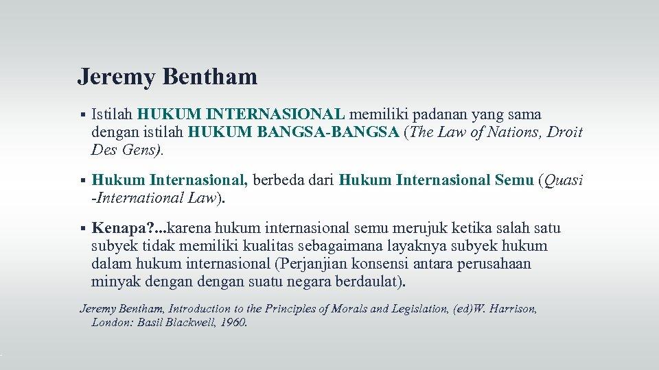 Jeremy Bentham Istilah HUKUM INTERNASIONAL memiliki padanan yang sama dengan istilah HUKUM BANGSA-BANGSA (The