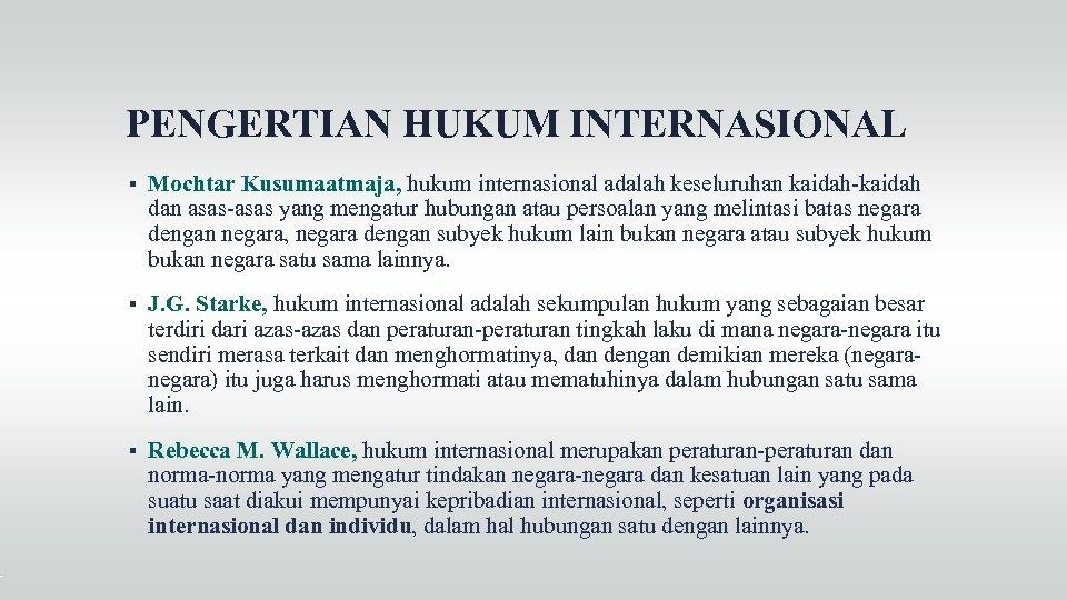 PENGERTIAN HUKUM INTERNASIONAL Mochtar Kusumaatmaja, hukum internasional adalah keseluruhan kaidah-kaidah dan asas-asas yang mengatur