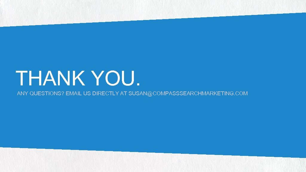 THANK YOU. ANY QUESTIONS? EMAIL US DIRECTLY AT SUSAN@COMPASSSEARCHMARKETING. COM