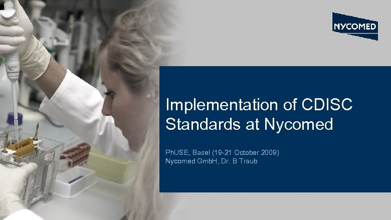 Implementation of CDISC Standards at Nycomed Ph. USE, Basel (19 -21 October 2009) Nycomed