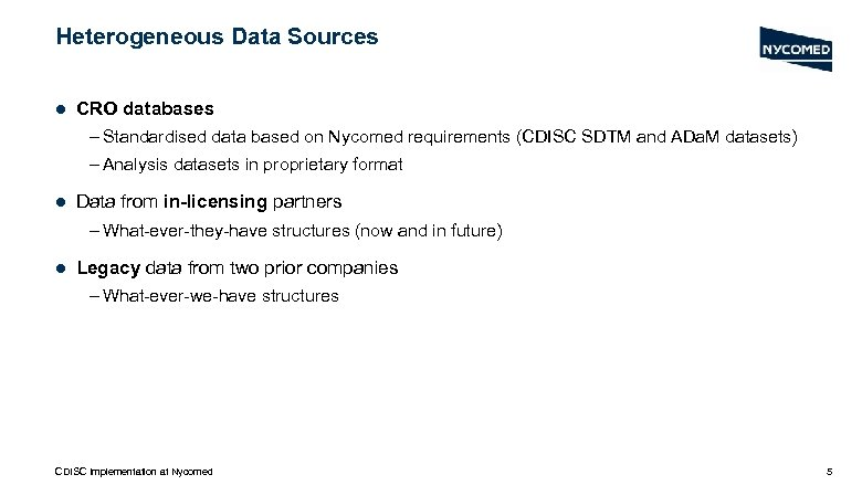 Heterogeneous Data Sources l CRO databases – Standardised data based on Nycomed requirements (CDISC