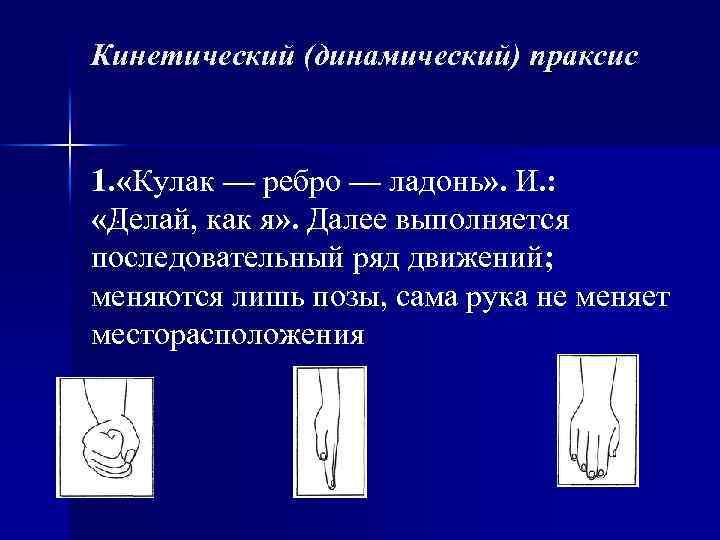 Кинетический (динамический) праксис 1. «Кулак — ребро — ладонь» . И. : «Делай, как