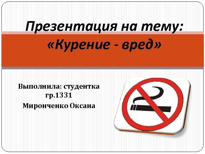 Презентация на тему: «Курение - вред» Выполнила: студентка гр. 1331 Миронченко Оксана