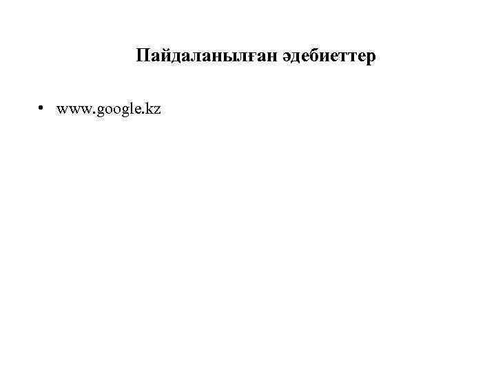 Пайдаланылған әдебиеттер • www. google. kz