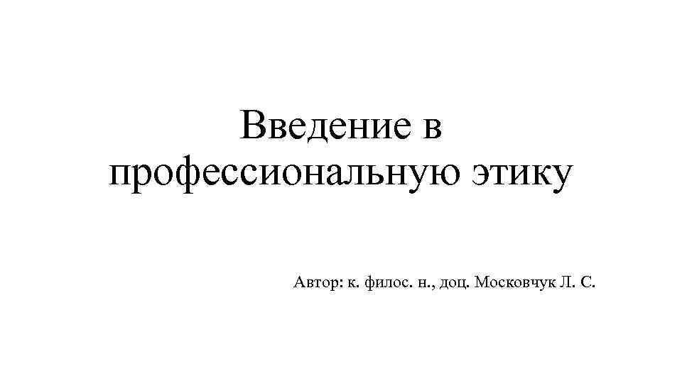 Введение в профессиональную этику Автор: к. филос. н. , доц. Московчук Л. С.