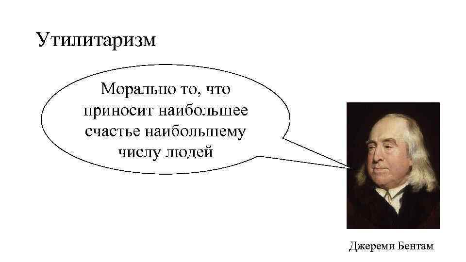 Утилитаризм Морально то, что приносит наибольшее счастье наибольшему числу людей Джереми Бентам
